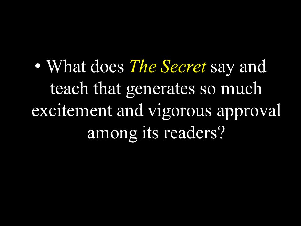 What does The Secret say and teach that generates so much excitement and vigorous approval among its readers?