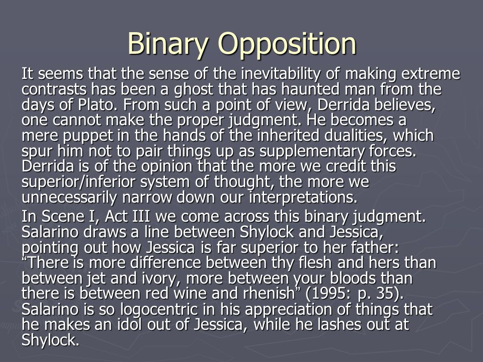 Binary Opposition It seems that the sense of the inevitability of making extreme contrasts has been a ghost that has haunted man from the days of Plato.