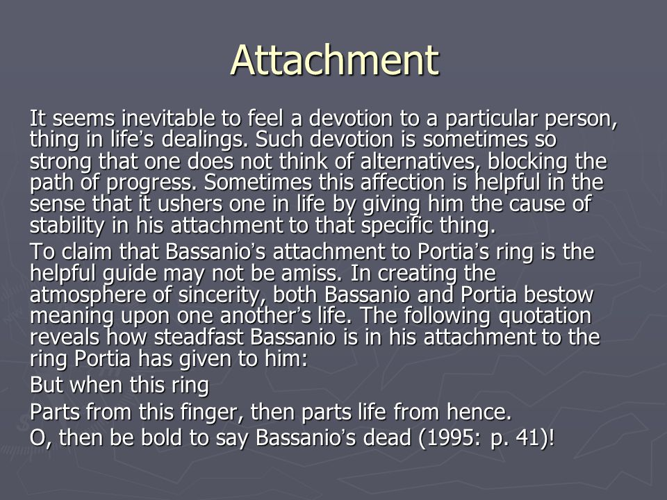 Attachment It seems inevitable to feel a devotion to a particular person, thing in life ' s dealings.