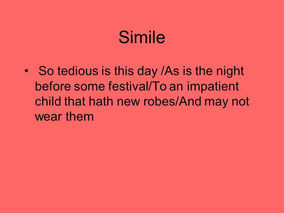 Simile So tedious is this day /As is the night before some festival/To an impatient child that hath new robes/And may not wear them