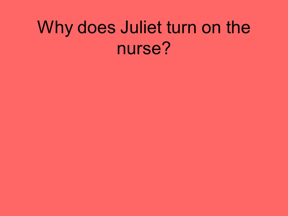 Why does Juliet turn on the nurse