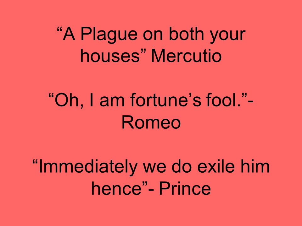 A Plague on both your houses Mercutio Oh, I am fortune's fool. - Romeo Immediately we do exile him hence - Prince