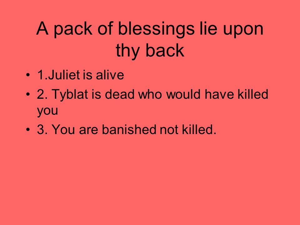 A pack of blessings lie upon thy back 1.Juliet is alive 2.