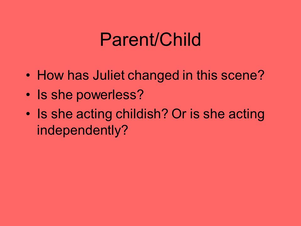 Parent/Child How has Juliet changed in this scene.