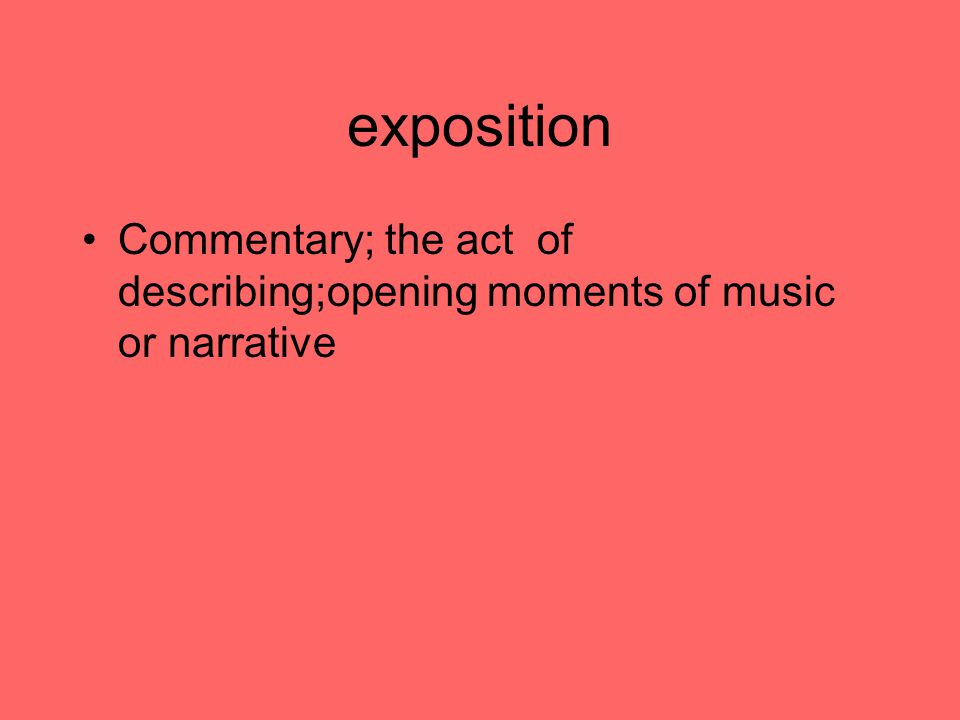 exposition Commentary; the act of describing;opening moments of music or narrative