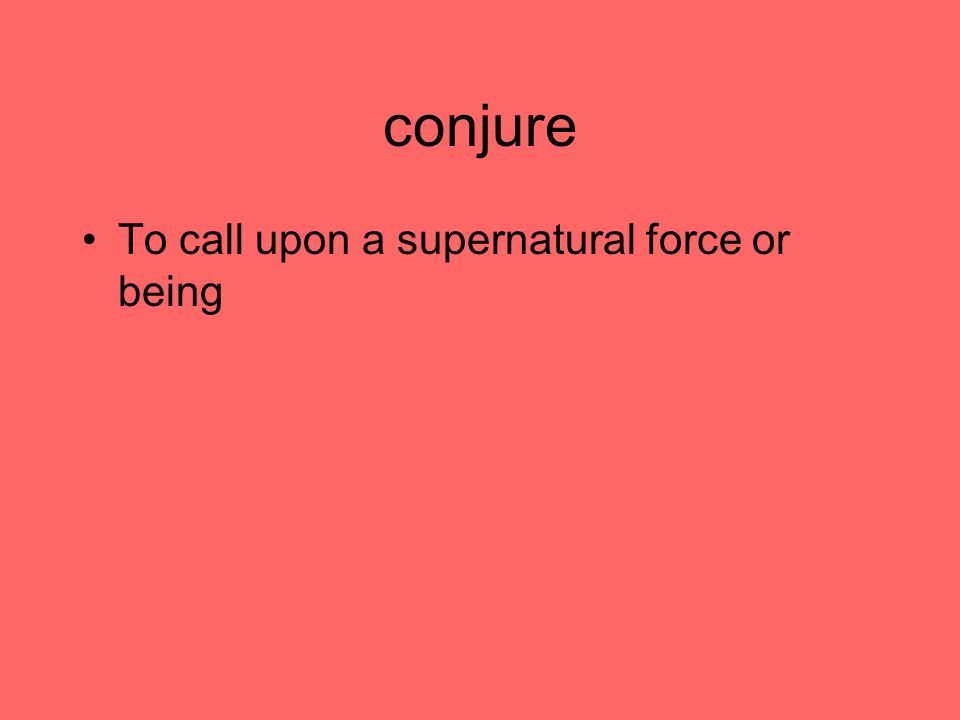 conjure To call upon a supernatural force or being