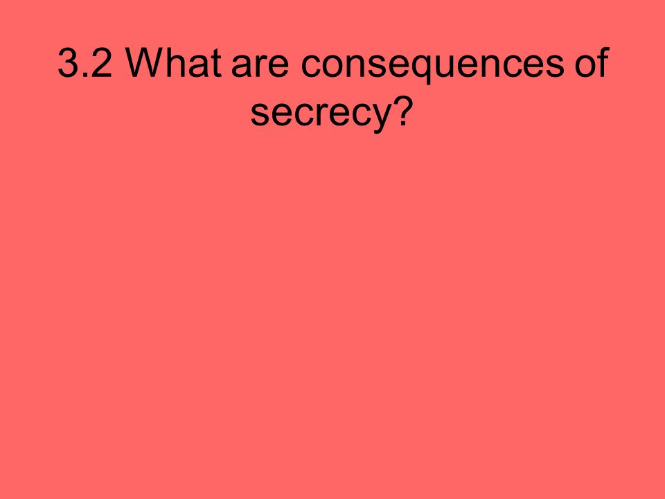 3.2 What are consequences of secrecy