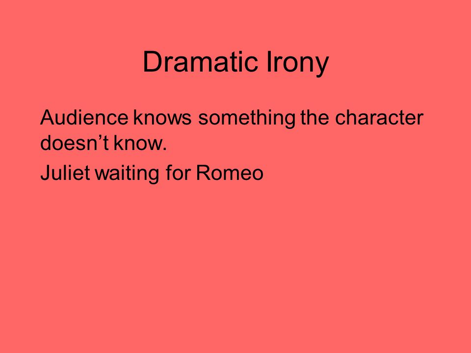 Dramatic Irony Audience knows something the character doesn't know. Juliet waiting for Romeo