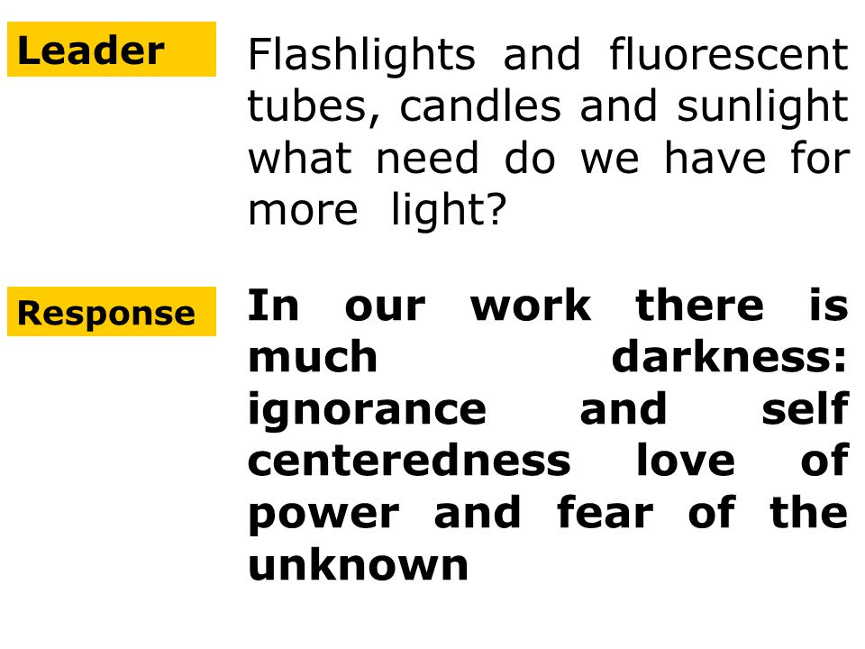 Leader Flashlights and fluorescent tubes, candles and sunlight what need do we have for more light.