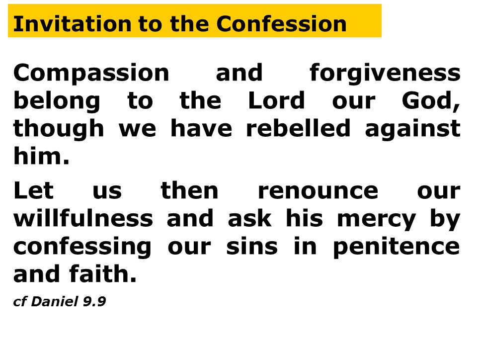Invitation to the Confession Compassion and forgiveness belong to the Lord our God, though we have rebelled against him.