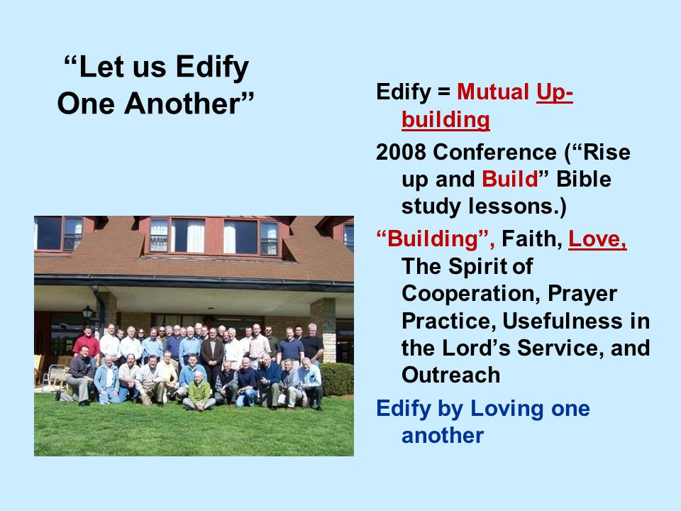 Let us Edify One Another Edify = Mutual Up- building 2008 Conference ( Rise up and Build Bible study lessons.) Building , Faith, Love, The Spirit of Cooperation, Prayer Practice, Usefulness in the Lord's Service, and Outreach Edify by Loving one another
