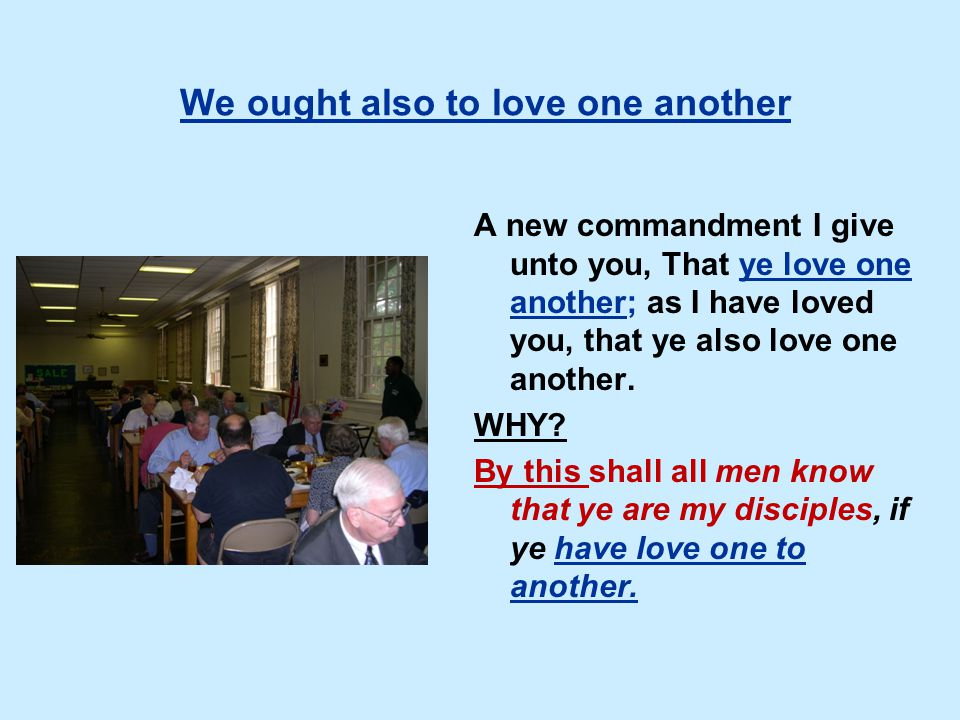 We ought also to love one another A new commandment I give unto you, That ye love one another; as I have loved you, that ye also love one another.