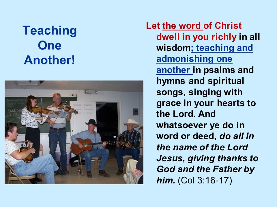 Teaching One Another! Let the word of Christ dwell in you richly in all wisdom; teaching and admonishing one another in psalms and hymns and spiritual