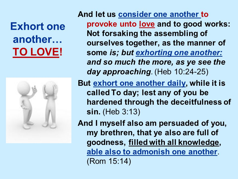Exhort one another… TO LOVE! And let us consider one another to provoke unto love and to good works: Not forsaking the assembling of ourselves togethe