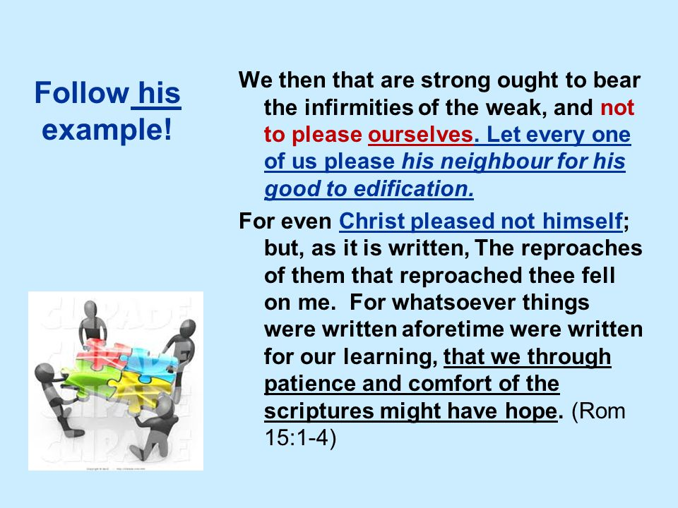 Follow his example! We then that are strong ought to bear the infirmities of the weak, and not to please ourselves. Let every one of us please his nei