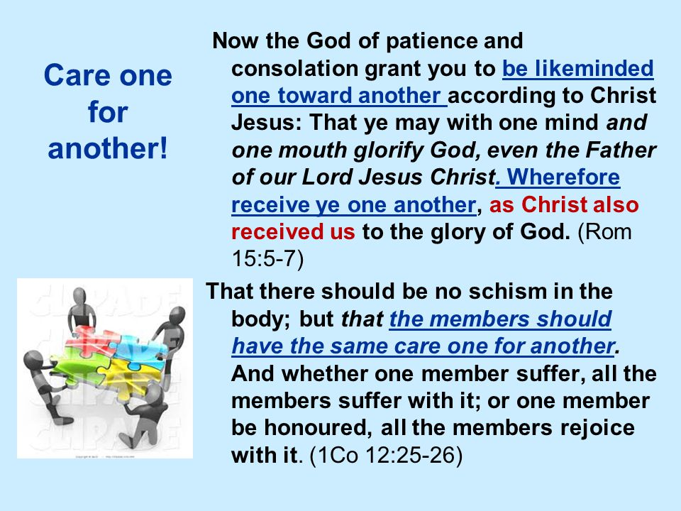 Care one for another! Now the God of patience and consolation grant you to be likeminded one toward another according to Christ Jesus: That ye may wit