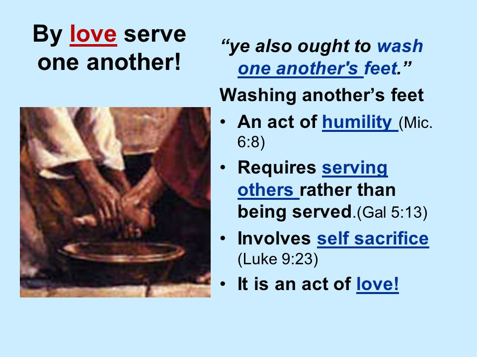"By love serve one another! ""ye also ought to wash one another's feet."" Washing another's feet An act of humility (Mic. 6:8) Requires serving others ra"