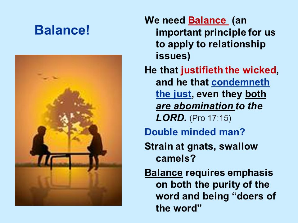 Balance! We need Balance (an important principle for us to apply to relationship issues) He that justifieth the wicked, and he that condemneth the jus