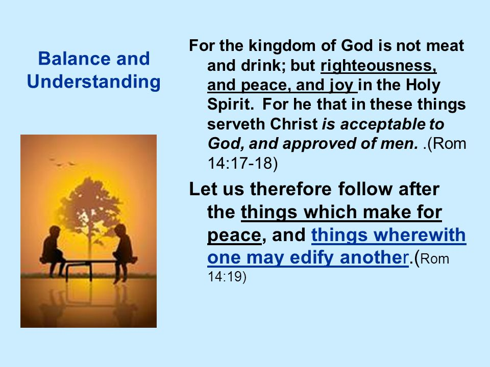 Balance and Understanding For the kingdom of God is not meat and drink; but righteousness, and peace, and joy in the Holy Spirit. For he that in these