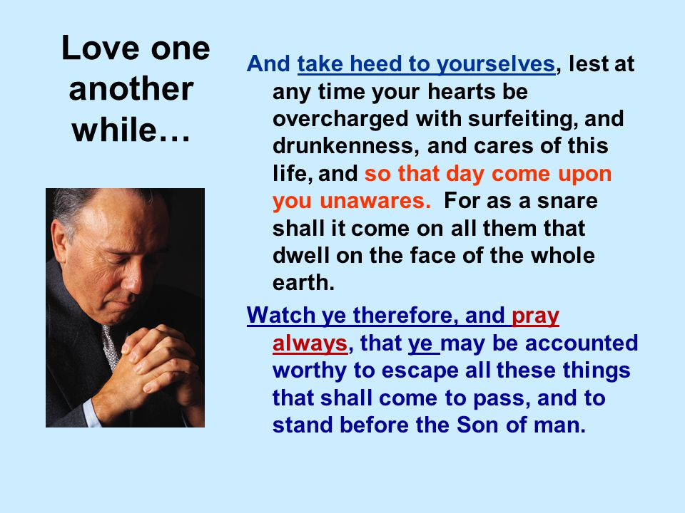 Love one another while… And take heed to yourselves, lest at any time your hearts be overcharged with surfeiting, and drunkenness, and cares of this l