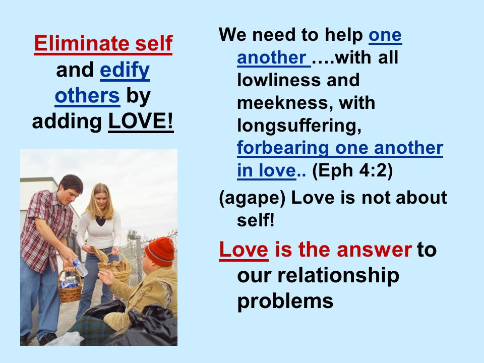 Eliminate self and edify others by adding LOVE! We need to help one another ….with all lowliness and meekness, with longsuffering, forbearing one anot