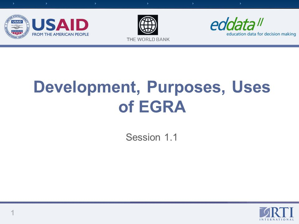 THE WORLD BANK Development, Purposes, Uses of EGRA Session 1.1 1