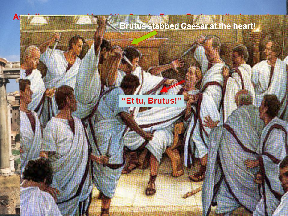 """As Julius was speaking at the Senate, Rome, Brutus walked up and … Brutus stabbed Caesar at the heart! """"Et tu, Brutus!"""""""