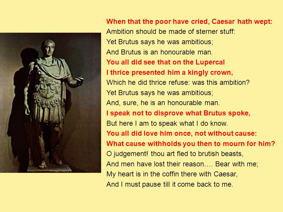 When that the poor have cried, Caesar hath wept: Ambition should be made of sterner stuff: Yet Brutus says he was ambitious; And Brutus is an honourab