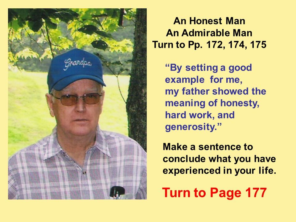 """An Honest Man An Admirable Man Turn to Pp. 172, 174, 175 """"By setting a good example for me, my father showed the meaning of honesty, hard work, and ge"""
