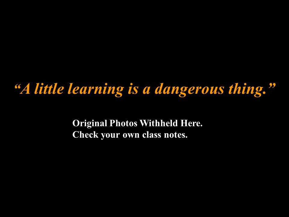 """"""" A little learning is a dangerous thing."""" Original Photos Withheld Here. Check your own class notes."""