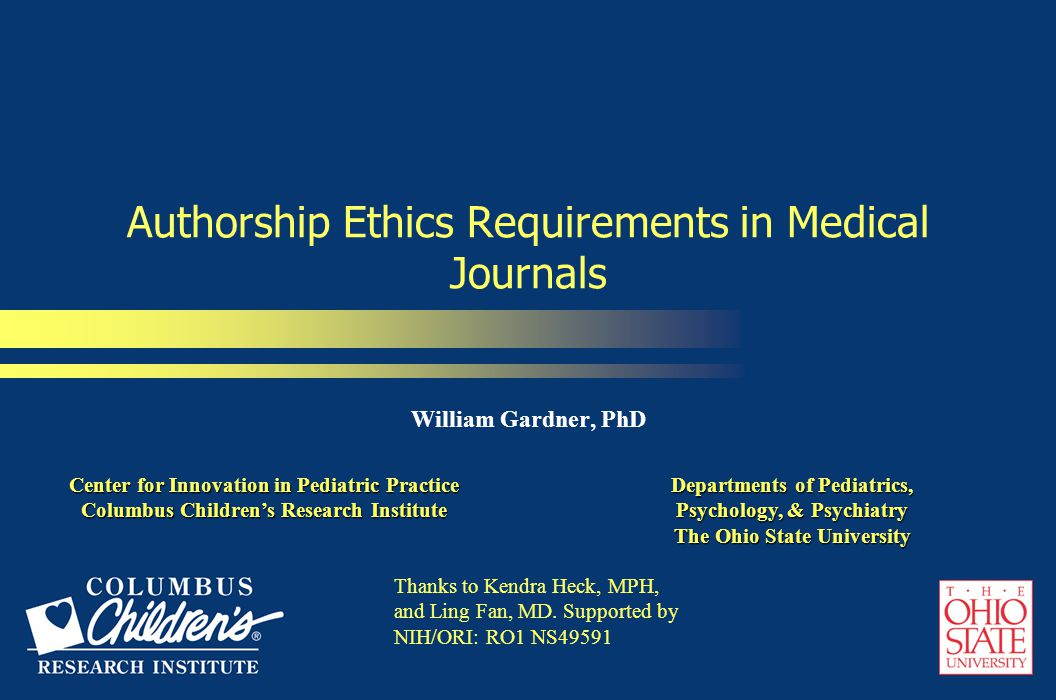 Authorship Ethics Requirements in Medical Journals William Gardner, PhD Center for Innovation in Pediatric Practice Columbus Children's Research Institute Center for Innovation in Pediatric Practice Columbus Children's Research Institute Departments of Pediatrics, Psychology, & Psychiatry The Ohio State University Thanks to Kendra Heck, MPH, and Ling Fan, MD.