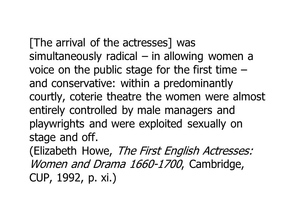 [The arrival of the actresses] was simultaneously radical – in allowing women a voice on the public stage for the first time – and conservative: within a predominantly courtly, coterie theatre the women were almost entirely controlled by male managers and playwrights and were exploited sexually on stage and off.