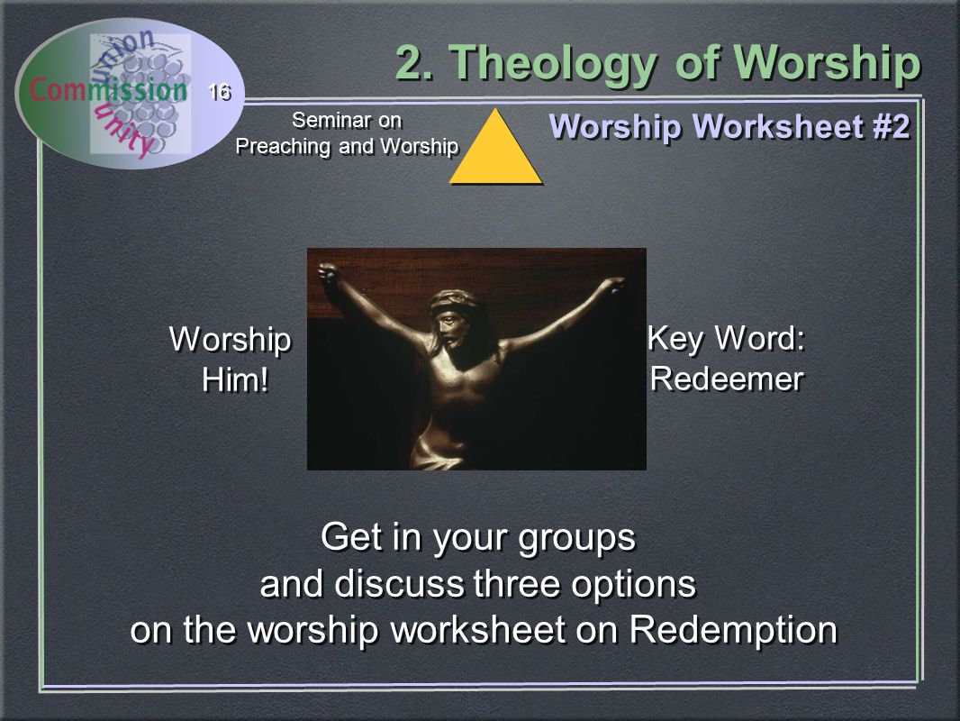 2. Theology of Worship Seminar on Preaching and Worship Seminar on Preaching and Worship 16 Worship Worksheet #2 Get in your groups and discuss three
