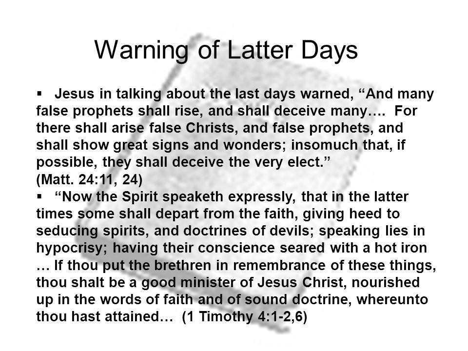Warning of Latter Days  Jesus in talking about the last days warned, And many false prophets shall rise, and shall deceive many….