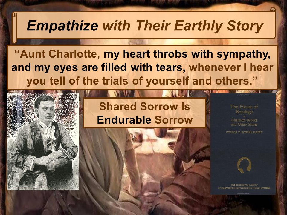 Empathize with Their Earthly Story Aunt Charlotte, my heart throbs with sympathy, and my eyes are filled with tears, whenever I hear you tell of the trials of yourself and others. Shared Sorrow Is Endurable Sorrow