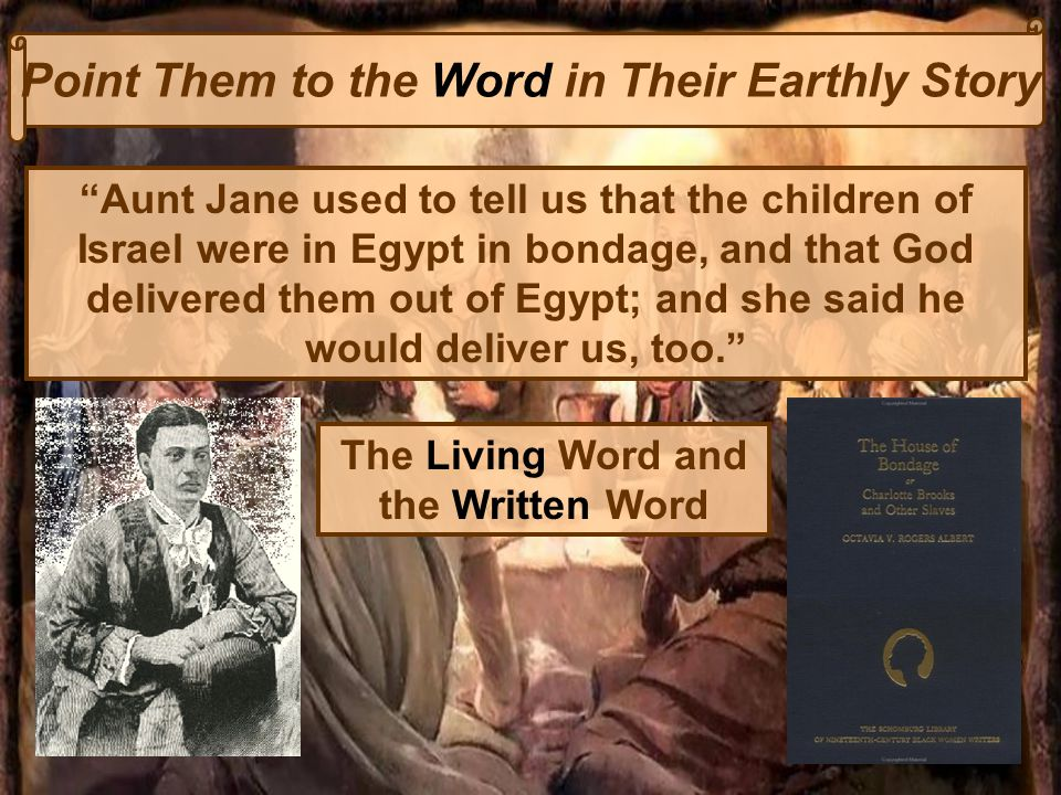 Point Them to the Word in Their Earthly Story Aunt Jane used to tell us that the children of Israel were in Egypt in bondage, and that God delivered them out of Egypt; and she said he would deliver us, too. The Living Word and the Written Word