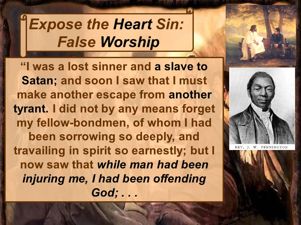 Expose the Heart Sin: False Worship I was a lost sinner and a slave to Satan; and soon I saw that I must make another escape from another tyrant.