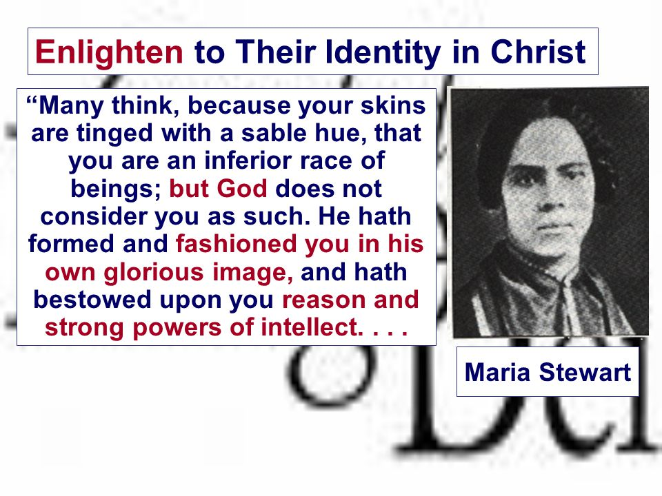 Maria Stewart Many think, because your skins are tinged with a sable hue, that you are an inferior race of beings; but God does not consider you as such.