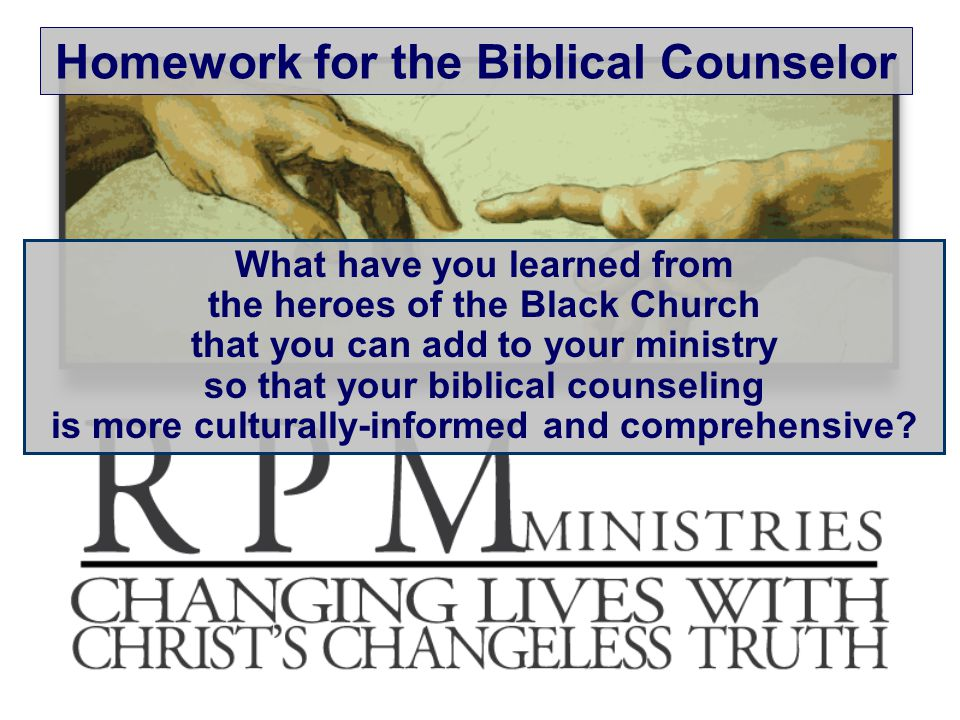 Homework for the Biblical Counselor What have you learned from the heroes of the Black Church that you can add to your ministry so that your biblical counseling is more culturally-informed and comprehensive
