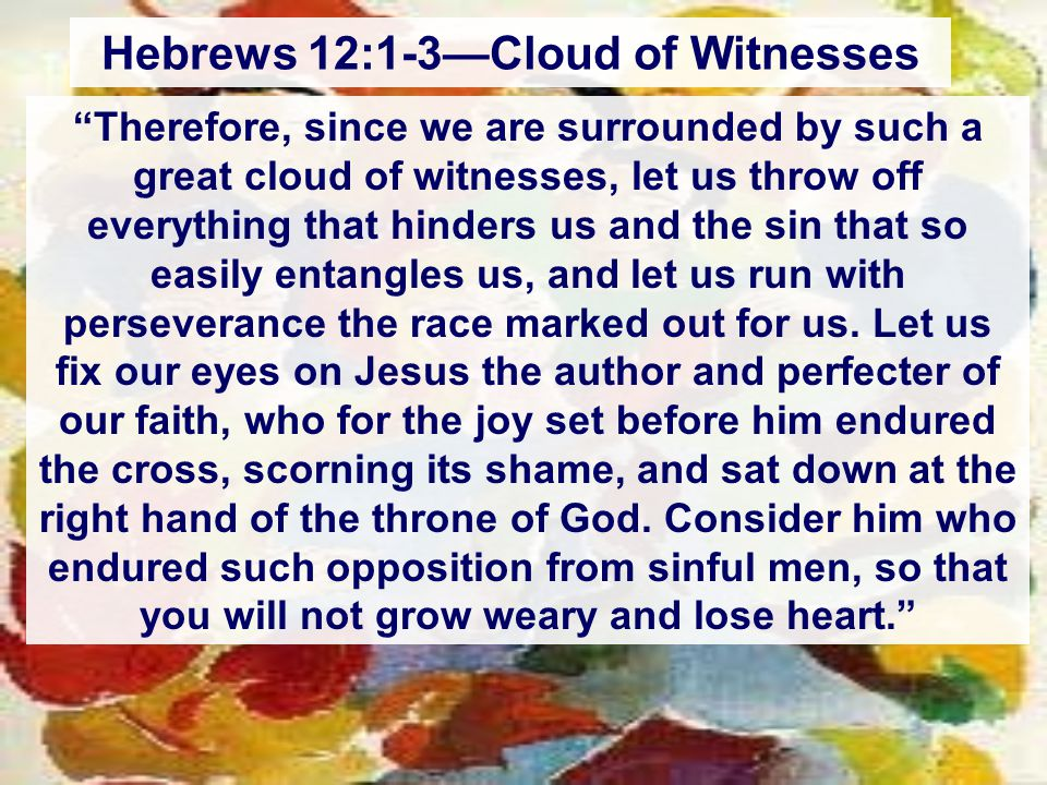 Hebrews 12:1-3—Cloud of Witnesses Therefore, since we are surrounded by such a great cloud of witnesses, let us throw off everything that hinders us and the sin that so easily entangles us, and let us run with perseverance the race marked out for us.