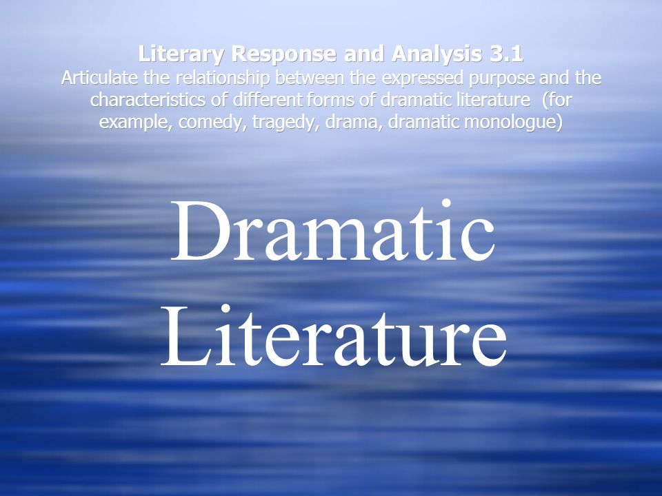 Literary Response and Analysis 3.1 Articulate the relationship between the expressed purpose and the characteristics of different forms of dramatic literature (for example, comedy, tragedy, drama, dramatic monologue) Dramatic Literature
