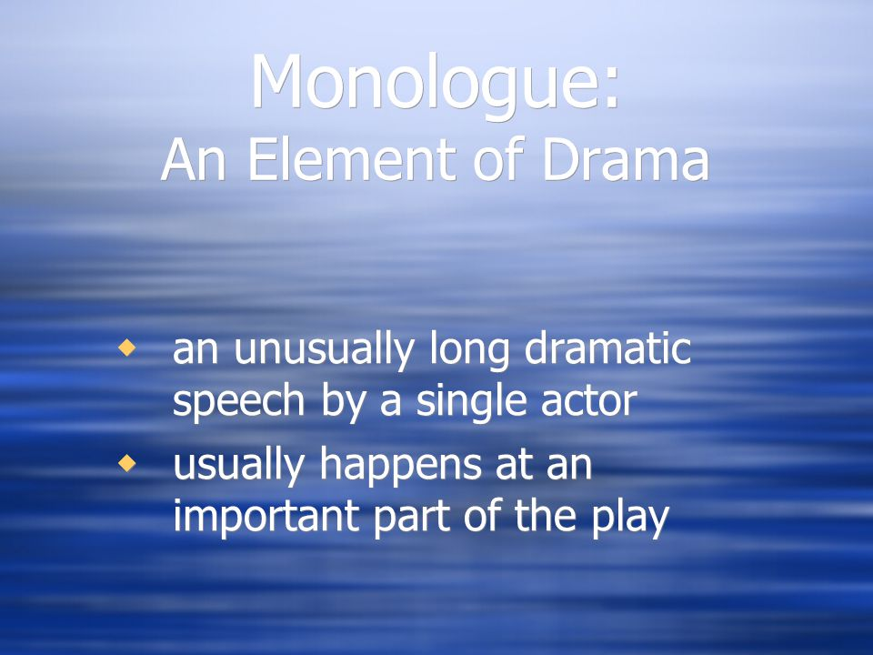 Monologue: An Element of Drama  an unusually long dramatic speech by a single actor  usually happens at an important part of the play  an unusually long dramatic speech by a single actor  usually happens at an important part of the play