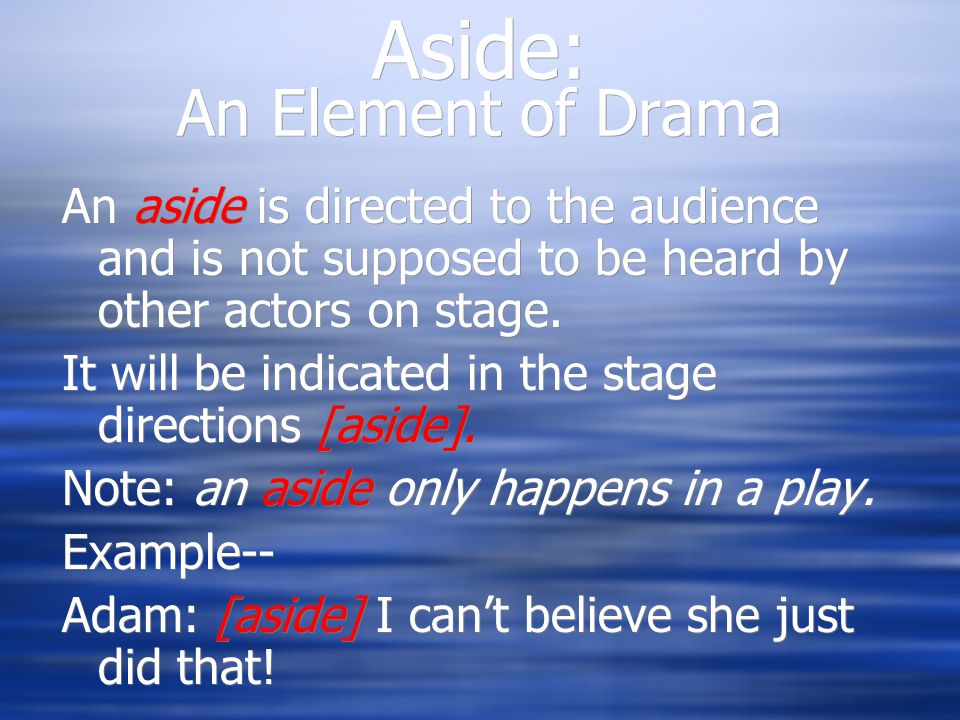 Aside: An Element of Drama An aside is directed to the audience and is not supposed to be heard by other actors on stage.
