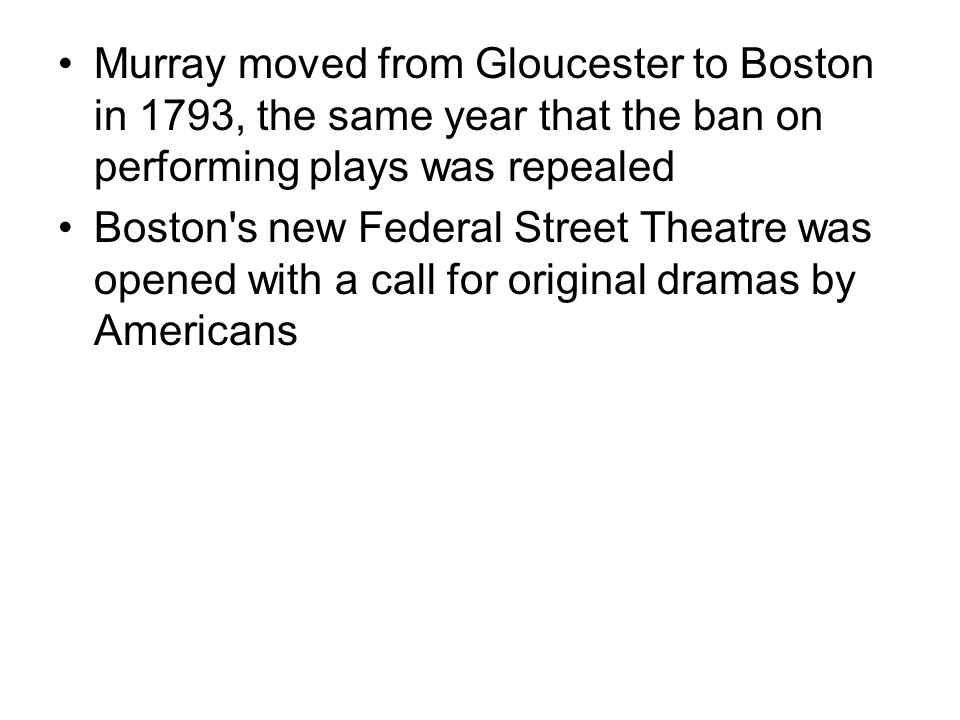Murray moved from Gloucester to Boston in 1793, the same year that the ban on performing plays was repealed Boston s new Federal Street Theatre was opened with a call for original dramas by Americans