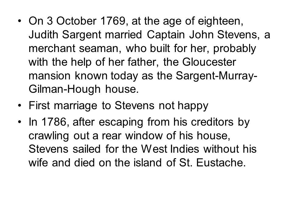 On 3 October 1769, at the age of eighteen, Judith Sargent married Captain John Stevens, a merchant seaman, who built for her, probably with the help of her father, the Gloucester mansion known today as the Sargent-Murray- Gilman-Hough house.