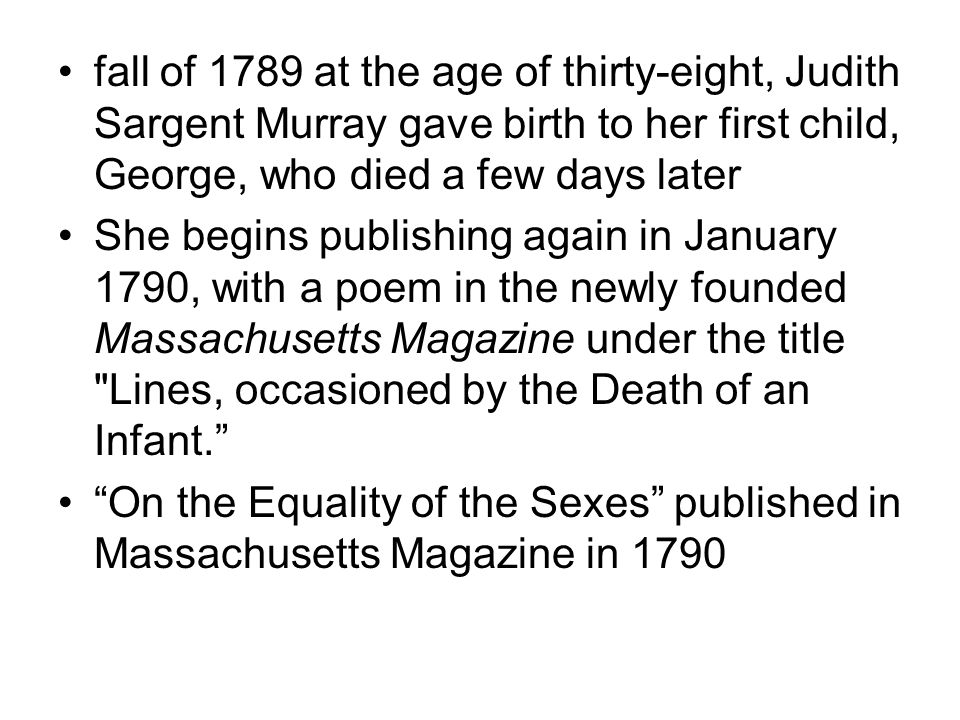 fall of 1789 at the age of thirty-eight, Judith Sargent Murray gave birth to her first child, George, who died a few days later She begins publishing again in January 1790, with a poem in the newly founded Massachusetts Magazine under the title Lines, occasioned by the Death of an Infant. On the Equality of the Sexes published in Massachusetts Magazine in 1790