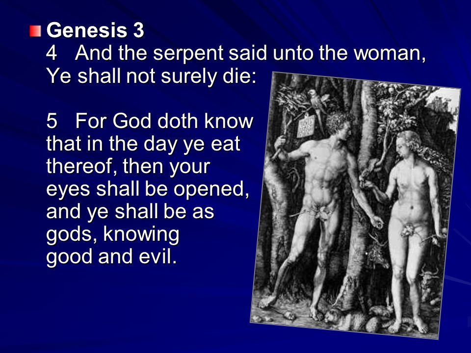 Genesis 3 4 And the serpent said unto the woman, Ye shall not surely die: 5 For God doth know that in the day ye eat thereof, then your eyes shall be opened, and ye shall be as gods, knowing good and evil.