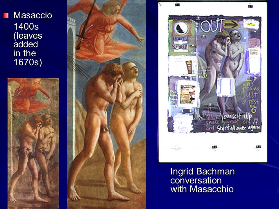 Masaccio 1400s (leaves added in the 1670s) Ingrid Bachman conversation with Masacchio Ingrid Bachman conversation with Masacchio