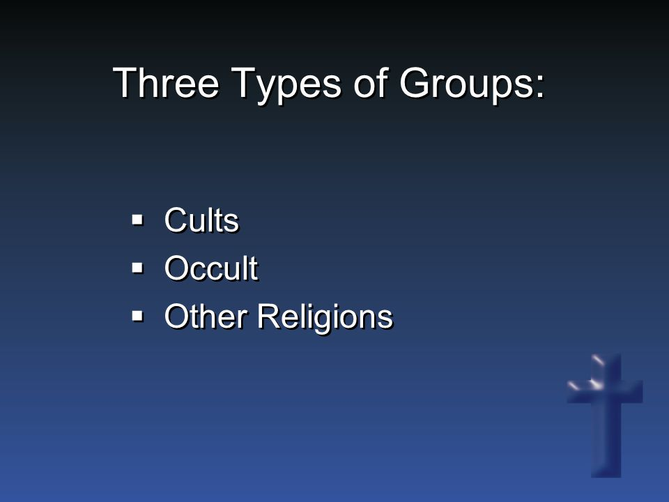 Three Types of Groups:  Cults  Occult  Other Religions  Cults  Occult  Other Religions