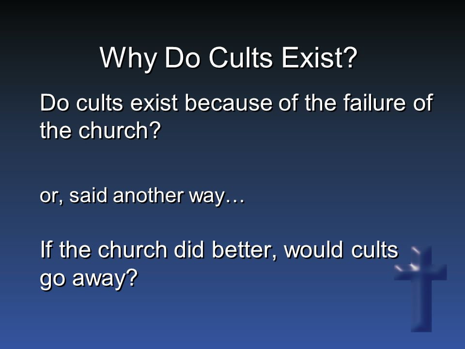 Why Do Cults Exist. Do cults exist because of the failure of the church.